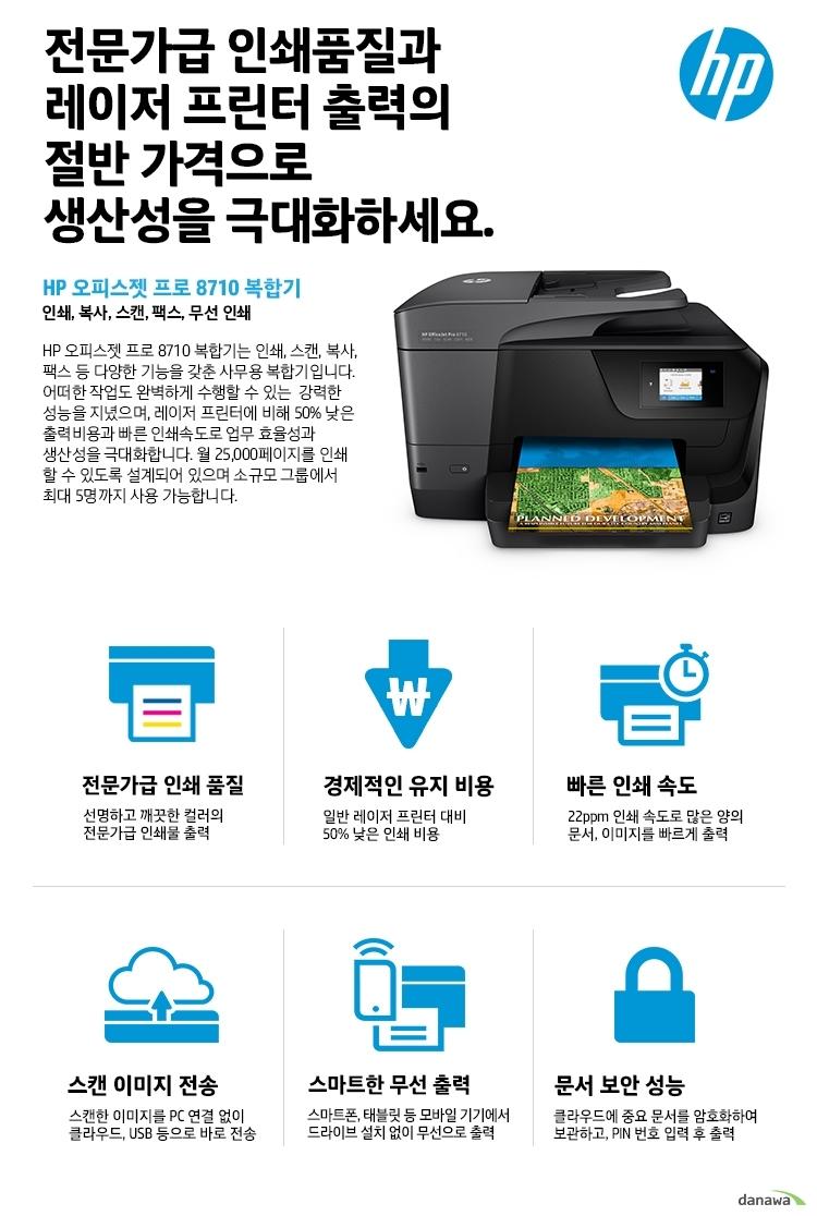 전문가급 인쇄품질과 레이저 프린터 출력의 절반 가격으로 생산성을 극대화하세요. HP 오피스젯 프로 8710 복합기 인쇄, 복사, 스캔, 팩스, 무선 인쇄 HP 오피스젯 프로 8710 복합기는 인쇄, 스캔, 복사, 팩스 등 다양한 기능을 갖춘 사무용 복합기입니다. 어떠한 작업도 완벽하게 수행할 수 있는 강력한 성능을 지녔으며, 레이저 프린터에 비해 50% 낮은 출력비용과 빠른 인쇄속도로 업무 효율성과 생산성을 극대화합니다. 월 25,000페이지를 인쇄 할 수 있도록 설계되어 있으며 소규모 그룹에서 최대 5명까지 사용 가능합니다. 전문가급 인쇄 품질 선명하고 깨끗한 컬러의 전문가급 인쇄물 출력 경제적인 유지 비용 일반 레이저 프린터 대비 50% 낮은 인쇄 비용 빠른 인쇄 속도 22ppm 인쇄 속도로 많은 양의 문서, 이미지를 빠르게 출력 스캔 이미지 전송 스캔한 이미지를 PC 연결 없이 클라우드, USB 등으로 바로 전송 스마트한 무선 출력 스마트폰, 태블릿 등 모바일 기기에서 드라이브 설치 없이 무선으로 출력 문서 보안 성능 클라우드에 중요 문서를 암호화하여 보관하고, PIN 번호 입력 후 출력