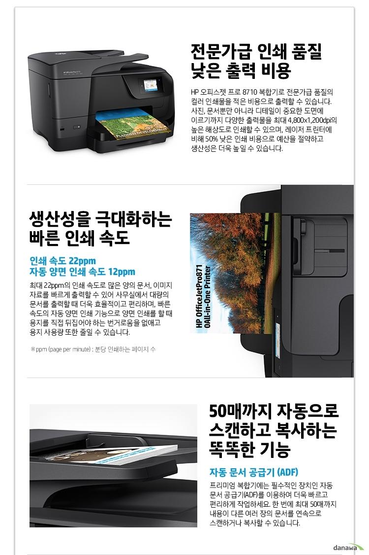 전문가급 인쇄 품질 낮은 출력 비용 HP 오피스젯 프로 8710 복합기로 전문가급 품질의 컬러 인쇄물을 적은 비용으로 출력할 수 있습니다. 사진, 문서뿐만 아니라 디테일이 중요한 도면에 이르기까지 다양한 출력물을 최대 4,800x1,200dpi의 높은 해상도로 인쇄할 수 있으며, 레이저 프린터에 비해 50% 낮은 인쇄 비용으로 예산을 절약하고 생산성은 더욱 높일 수 있습니다. 생산성을 극대화하는 빠른 인쇄 속도 인쇄 속도 22ppm 자동 양면 인쇄 속도 12ppm 최대 22ppm의 인쇄 속도로 많은 양의 문서, 이미지 자료를 빠르게 출력할 수 있어 사무실에서 대량의 문서를 출력할 때 더욱 효율적이고 편리하며, 빠른 속도의 자동 양면 인쇄 기능으로 양면 인쇄를 할 때 용지를 직접 뒤집어야 하는 번거로움을 없애고 용지 사용량 또한 줄일 수 있습니다. ppm (page per minute) : 분당 인쇄하는 페이지 수 50매까지 자동으로 스캔하고 복사하는 똑똑한 기능 자동 문서 공급기 (ADF) 프리미엄 복합기에는 필수적인 장치인 자동 문서 공급기(ADF)를 이용하여 더욱 빠르고 편리하게 작업하세요. 한 번에 최대 50매까지 내용이 다른 여러 장의 문서를 연속으로 스캔하거나 복사할 수 있습니다.