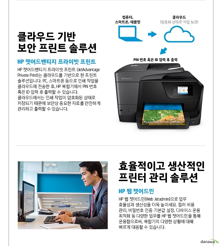 클라우드 기반 보안 프린트 솔루션 HP 젯어드밴티지 프라이빗 프린트 HP 젯어드밴티지 프라이빗 프린트 (JetAdvantage Private Print)는 클라우드를 기반으로 한 프린트 솔루션입니다. PC, 스마트폰 등으로 인쇄 작업을 클라우드에 전송한 후, HP 복합기에서 PIN 번호 혹은 ID 입력 후 출력할 수 있습니다. 클라우드에서는 인쇄 작업이 암호화된 상태로 저장되기 때문에 보안상 중요한 자료를 안전하게 관리하고 출력할 수 있습니다. 효율적이고 생산적인 프린터 관리 솔루션 HP 웹 젯어드민 HP 웹 젯어드민(Web Jetadmin)으로 업무 효율성과 생산성을 더욱 높이세요. 컬러 비용 관리, 비밀번호 인증 기본값 설정, 디바이스 운용 최적화 등 다양한 업무를 HP 웹 젯어드민을 통해 운용함으로써, 복합기의 다양한 상황에 대해 빠르게 대응할 수 있습니다.