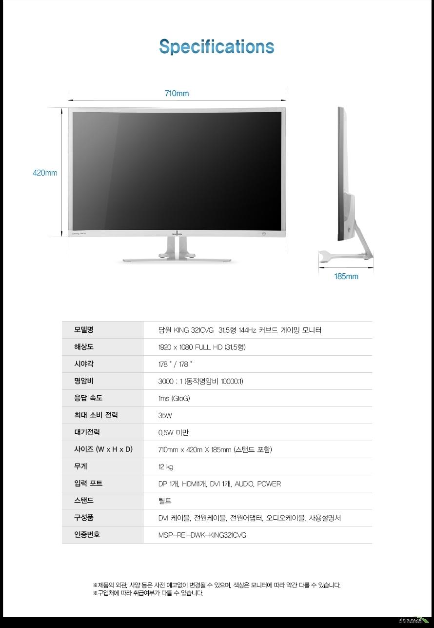 Specifications모델명담원 KING 321CVG  32인치 144Hz 커브드 게이밍 모니터해상도1920 x 1080 FULL HD (31.5형)시야각178/ 178명암비3000 : 1 (동적명암비 10000:1)응답 속도1ms (GtoG)최대 소비 전력35W대기전력0.5W 미만사이즈 (W x H x D)710mm x 420m X 185mm (스탠드 포함)무게12 kg입력 포트DP 1개, HDMI1개, DVI 1개, AUDIO, POWER스탠드틸트구성품DVI 케이블, 전원케이블, 전원어댑터, 오디오케이블, 사용설명서제품의 외관, 사양 등은 사전 예고없이 변경될 수 있으며, 색상은 모니터에 따라 약간 다를 수 있습니다.구입처에 따라 취급여부가 다를 수 있습니다.