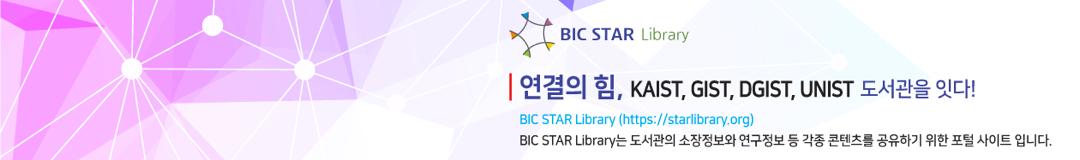 연결의 힘, KAIST, GIST, DGIST, UNIST 도서관을 잇다! - BIC STAR Library는 도서관의 소장정보와 연구정보 등 각종 콘텐츠를 공유하기위한 포털 사이트 입니다.